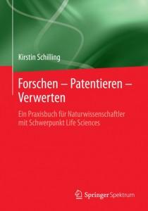 Kirstin Schilling Forschen – Patentieren – Verwerten Ein Praxisbuch für Naturwissenschaftler mit Schwerpunkt Life Sciences, Springer 2014, Berlin