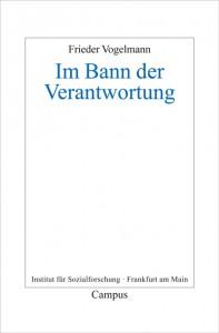 Frieder Vogelmann, Im Bann der Verantwortung Frankfurter Beiträge zur Soziologie und Sozialphilosophie, Campus Verlag 2014