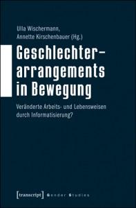 Ulla Wischermann, Annette Kirschenbauer (Hg.), Geschlechterarrangements in Bewegung Veränderte Arbeits- und Lebensweisen durch Informatisierung?, Transcript 2015
