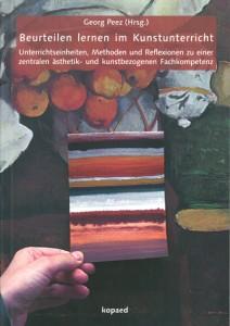 Georg Peez (Hrsg.), Beurteilen lernen im Kunstunterricht Unterrichtseinheiten, Methoden und Reflexionen zu einer zentralen ästhetik- und kunstbezogenen Fachkompetenz, kopaed 2015