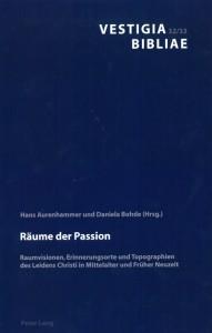 Hans Aurenhammer, Daniela Bohde (Hrsg.); Räume der Passion Raumvisionen, Erinnerungsorte und Topographien des Leidens Christi in Mittelalter und Früher Neuzeit