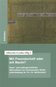Albrecht Cordes (Hg.), Mit Freundschaft oder mit Recht? Inner- und außergerichtliche Alternativen zur kontroversen Streitentscheidung im 15.–19. Jahrhundert